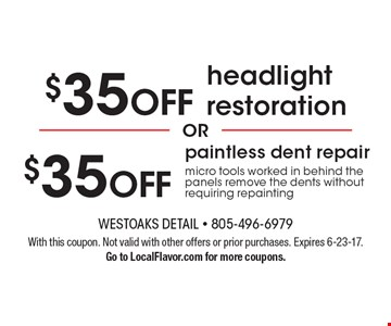 $35 off paintless dent repair micro tools worked in behind the panels remove the dents without requiring repainting OR $35 off headlight restoration. With this coupon. Not valid with other offers or prior purchases. Expires 6-23-17. Go to LocalFlavor.com for more coupons.
