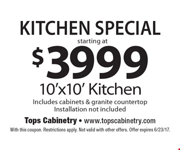 KITCHEN Special starting at $3999 10'x10' Kitchen Includes cabinets & granite countertop Installation not included. With this coupon. Restrictions apply. Not valid with other offers. Offer expires 6/23/17.