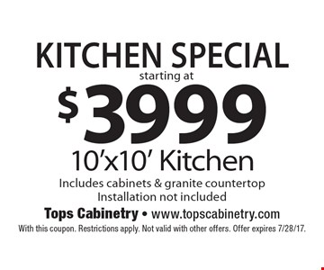 KITCHEN SPECIAL, starting at $3999, 10'x10' Kitchen Includes cabinets & granite countertop, Installation not included. With this coupon. Restrictions apply. Not valid with other offers. Offer expires 7/28/17.