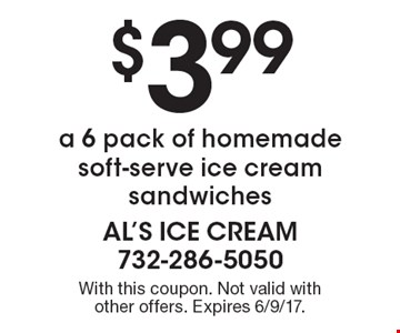 $3.99 a 6 pack of homemade soft-serve ice cream sandwiches. With this coupon. Not valid with other offers. Expires 6/9/17.