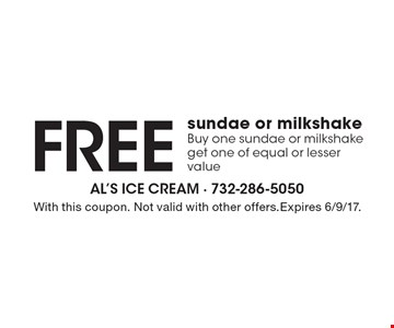 Free sundae or milkshake. Buy one sundae or milkshake get one of equal or lesser value . With this coupon. Not valid with other offers.Expires 6/9/17.