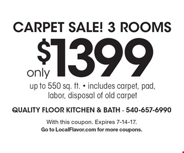Carpet Sale! 3 Rooms only $1399 up to 550 sq. ft. - includes carpet, pad, labor, disposal of old carpet. With this coupon. Expires 7-14-17. Go to LocalFlavor.com for more coupons.