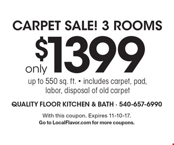 only $1399 Carpet Sale! 3 Rooms up to 550 sq. ft. Includes carpet, pad, labor, disposal of old carpet. With this coupon. Expires 11-10-17. Go to LocalFlavor.com for more coupons.