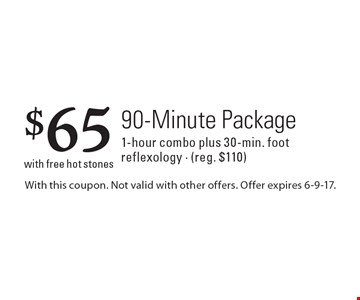 $65 90-Minute Package 1-hour combo plus 30-min. foot reflexology - (reg. $110) with free hot stones. With this coupon. Not valid with other offers. Offer expires 6-9-17.