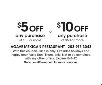 $5 Off any purchase of $30 or more OR $10 Off any purchase of $60 or more. With this coupon. Dine in only. Excludes holidays and happy hour. Valid Sun.-Thurs. only. Not to be combined with any other offers. Expires 8-4-17. Go to LocalFlavor.com for more coupons.