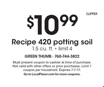 $10.99 Recipe 420 potting soil 1.5 cu. ft. - limit 4. Must present coupon to cashier at time of purchase. Not valid with other offers or prior purchases. Limit 1 coupon per household. Expires 7-7-17. Go to LocalFlavor.com for more coupons.