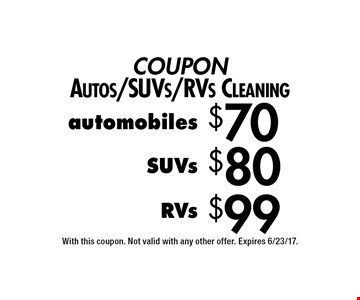 COUPON Autos/SUVs/RVs Cleaning $99 RVs. $80 SUVs. $70 automobiles. With this coupon. Not valid with any other offer. Expires 6/23/17.