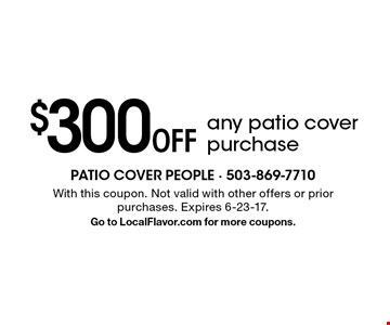 $300 Off any patio cover purchase. With this coupon. Not valid with other offers or prior purchases. Expires 6-23-17. Go to LocalFlavor.com for more coupons.