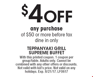 $4 OFF any purchase of $50 or more before tax, dine in only. With this printed coupon. 1 coupon per group/table. Adults only. Cannot be combined with any other offers or discounts. Not valid with kid's price. Not valid on any holidays. Exp. 8/21/17. LF0617