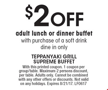 $2 OFF adult lunch or dinner buffet with purchase of a soft drink dine in only. With this printed coupon. 1 coupon per group/table. Maximum 2 persons discount, per table. Adults only. Cannot be combined with any other offers or discounts. Not valid on any holidays. Expires 8/21/17. LF0617
