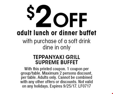 $2 off adult lunch or dinner buffet with purchase of a soft drink dine in only. With this printed coupon. 1 coupon per group/table. Maximum 2 persons discount, per table. Adults only. Cannot be combined with any other offers or discounts. Not valid on any holidays. Expires 9/25/17. LF0717
