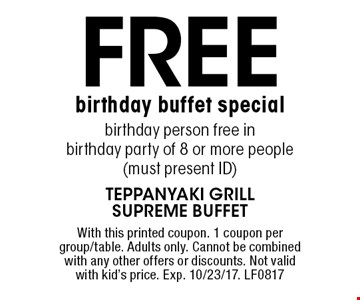 Free birthday buffet special. Birthday person free in birthday party of 8 or more people. Must present ID. With this printed coupon. 1 coupon per group/table. Adults only. Cannot be combined with any other offers or discounts. Not valid with kid's price. Exp. 10/23/17. LF0817