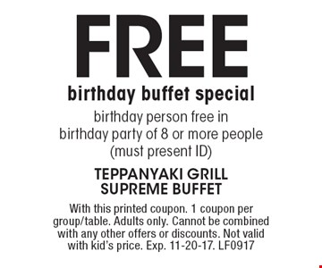 Free birthday buffet special. birthday person free in birthday party of 8 or more people (must present ID). With this printed coupon. 1 coupon per group/table. Adults only. Cannot be combined with any other offers or discounts. Not valid with kid's price. Exp. 11-20-17. LF0917