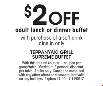 $2 off adult lunch or dinner buffet with purchase of a soft drink. dine in only. With this printed coupon. 1 coupon per group/table. Maximum 2 persons discount, per table. Adults only. Cannot be combined with any other offers or discounts. Not valid on any holidays. Expires 11-20-17. LF0917