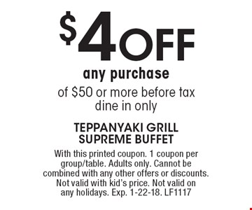 $4 off any purchase of $50 or more before tax. Dine in only. With this printed coupon. 1 coupon per group/table. Adults only. Cannot be combined with any other offers or discounts. Not valid with kid's price. Not valid on any holidays. Exp. 1-22-18. LF1117
