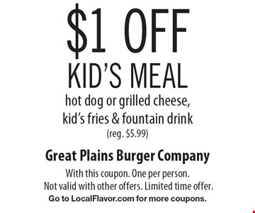 $1 off kid's meal. Hot dog or grilled cheese, kid's fries & fountain drink (reg. $5.99). With this coupon. One per person. Not valid with other offers. Limited time offer. Go to LocalFlavor.com for more coupons.