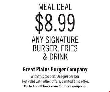 Meal Deal: $8.99 any signature burger, fries & drink. With this coupon. One per person. Not valid with other offers. Limited time offer. Go to LocalFlavor.com for more coupons.