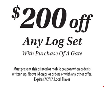 $200 off Any Log Set With Purchase Of A Gate. Must present this printed or mobile coupon when order is written up. Not valid on prior orders or with any other offer. Expires 7/7/17. Local Flavor