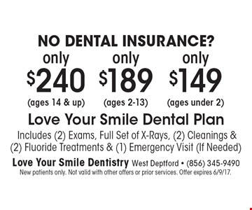 NO DENTAL INSURANCE? (ages under 2) only $149 Love Your Smile Dental Plan Includes (2) Exams, Full Set of X-Rays, (2) Cleanings & (2) Fluoride Treatments & (1) Emergency Visit (If Needed). (ages 2-13) only$189 Love Your Smile Dental Plan Includes (2) Exams, Full Set of X-Rays, (2) Cleanings & (2) Fluoride Treatments & (1) Emergency Visit (If Needed). (ages 14 & up )only $240 Love Your Smile Dental Plan Includes (2) Exams, Full Set of X-Rays, (2) Cleanings & (2) Fluoride Treatments & (1) Emergency Visit (If Needed). New patients only. Not valid with other offers or prior services. Offer expires 6/9/17.