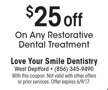 $25 off On Any Restorative Dental Treatment. With this coupon. Not valid with other offers or prior services. Offer expires 6/9/17.