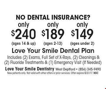 NO DENTAL INSURANCE? only $240 (ages 14 & up) only $189 (ages 2-13) only $149 (ages under 2) Includes (2) Exams, Full Set of X-Rays, (2) Cleanings & (2) Fluoride Treatments & (1) Emergency Visit (If Needed). Treatments & (1) Emergency Visit (If Needed). New patients only. Not valid with other offers or prior services. Offer expires 8/31/17. NGC