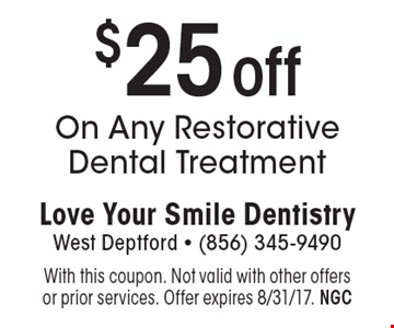 $25 off On Any Restorative Dental Treatment. With this coupon. Not valid with other offers or prior services. Offer expires 8/31/17. NGC