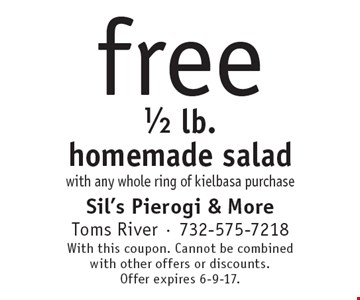 free 1/2 lb. homemade salad with any whole ring of kielbasa purchase. With this coupon. Cannot be combined with other offers or discounts. Offer expires 6-9-17.