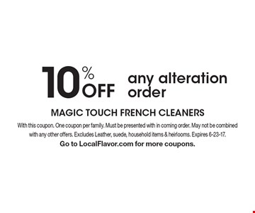 10% Off any alteration order. With this coupon. One coupon per family. Must be presented with in coming order. May not be combined with any other offers. Excludes Leather, suede, household items & heirlooms. Expires 6-23-17. Go to LocalFlavor.com for more coupons.