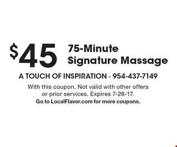 $45 For a 75-Minute Signature Massage. With this coupon. Not valid with other offers or prior services. Expires 7-28-17. Go to LocalFlavor.com for more coupons.