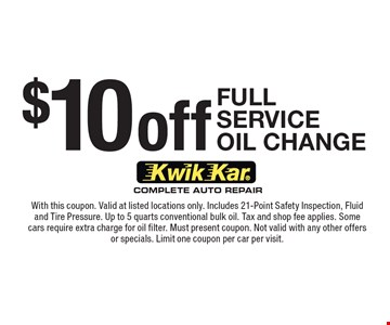 $10 Off Full Service Oil Change. With this coupon. Valid at listed locations only. Includes 21-Point Safety Inspection, Fluid and Tire Pressure. Up to 5 quarts conventional bulk oil. Tax and shop fee applies. Some cars require extra charge for oil filter. Must present coupon. Not valid with any other offers or specials. Limit one coupon per car per visit.