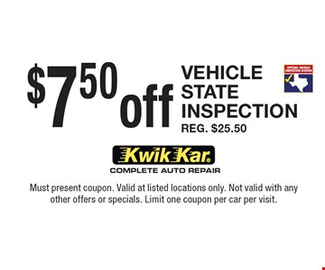 $7.50 Off Vehicle State Inspection. Reg. $25.50. Must present coupon. Valid at listed locations only. Not valid with any other offers or specials. Limit one coupon per car per visit.