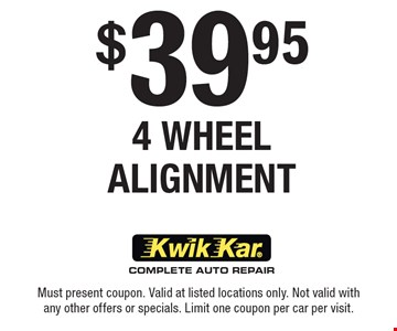 $39.95 4 Wheel Alignment. Must present coupon. Valid at listed locations only. Not valid with any other offers or specials. Limit one coupon per car per visit.