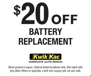 $20 Off Battery Replacement. Must present coupon. Valid at listed locations only. Not valid with any other offers or specials. Limit one coupon per car per visit.