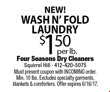 NEW! $1.50 per lb. wash N' fold laundry. Must present coupon with INCOMING order. Min. 10 lbs. Excludes specialty garments, blankets & comforters. Offer expires 6/16/17.