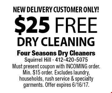 NEW DELIVERY CUSTOMER ONLY! $25 Free DRY CLEANING. Must present coupon with INCOMING order. Min. $15 order. Excludes laundry, households, rush service & specialty garments. Offer expires 6/16/17.