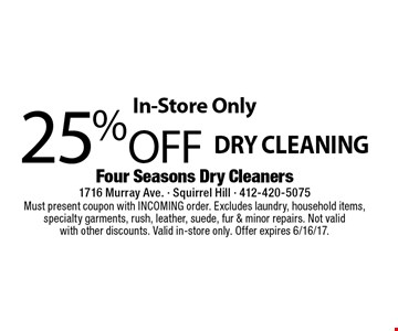 In-Store Only 25% Off Dry Cleaning . Must present coupon with INCOMING order. Excludes laundry, household items, specialty garments, rush, leather, suede, fur & minor repairs. Not valid with other discounts. Valid in-store only. Offer expires 6/16/17.