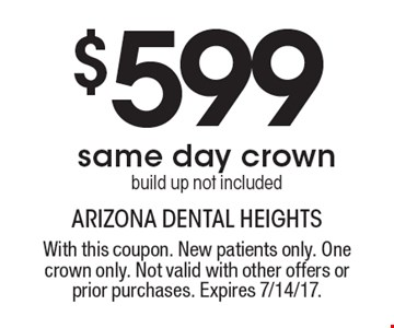 $599 same day crown. Build up not included. With this coupon. New patients only. One crown only. Not valid with other offers or prior purchases. Expires 7/14/17.