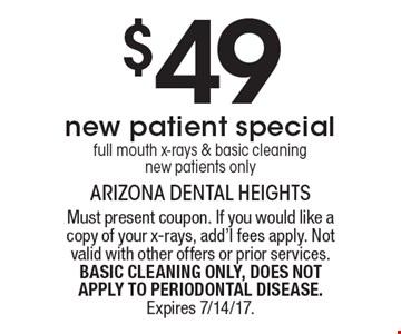 $49 new patient special. Full mouth x-rays & basic cleaning. New patients only. Must present coupon. If you would like a copy of your x-rays, add'l fees apply. Not valid with other offers or prior services. BASIC CLEANING ONLY, DOES NOT APPLY TO PERIODONTAL DISEASE. Expires 7/14/17.