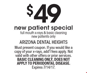 $49 new patient special full mouth x-rays & basic cleaning new patients only. Must present coupon. If you would like a copy of your x-rays, add'l fees apply. Not valid with other offers or prior services. BASIC CLEANING ONLY, DOES NOT APPLY TO PERIODONTAL DISEASE. Expires 7/14/17.