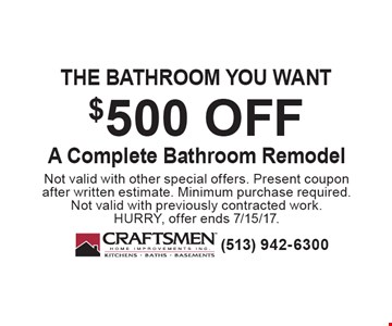 The bathroom you want $500 off A Complete Bathroom Remodel. Not valid with other special offers. Present coupon after written estimate. Minimum purchase required. Not valid with previously contracted work. HURRY, offer ends 7/15/17.