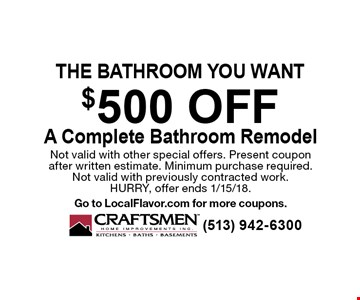 The bathroom you want $500 off A Complete Bathroom Remodel. Not valid with other special offers. Present coupon after written estimate. Minimum purchase required. Not valid with previously contracted work. HURRY, offer ends 1/15/18. Go to LocalFlavor.com for more coupons.