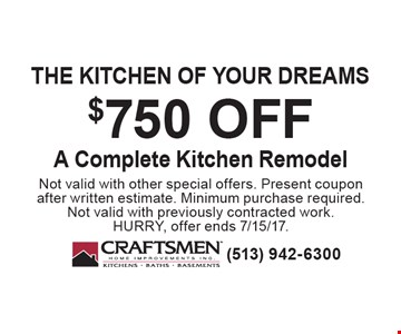 the kitchen of your dreams $750 off A Complete Kitchen Remodel. Not valid with other special offers. Present coupon after written estimate. Minimum purchase required. Not valid with previously contracted work. HURRY, offer ends 7/15/17.