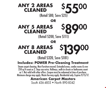 $139.00 ANY 8 AREAS CLEANED. $89.00 ANY 5 AREAS CLEANED. $55.00 ANY 2 AREAS CLEANED. Includes: POWER Pre-Cleaning Treatment. Steam carpet cleaning. Most furniture moved. Extended areas, combo rooms & over 250 sq. ft count as 2. Steps are extra. Hallways, walk-in closets or bathrooms count as 1. Not valid with other offers. Coupon must be redeemed at time of purchase. Minimum charge may apply. Waste fee may apply. Residential only. Expires 9/15/17.