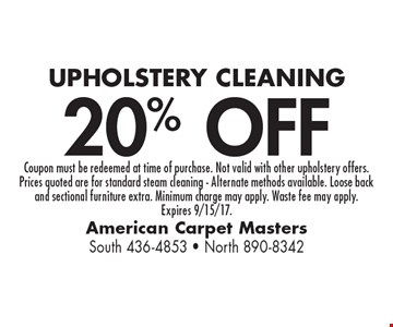 20% OFF UPHOLSTERY CLEANING. Coupon must be redeemed at time of purchase. Not valid with other upholstery offers. Prices quoted are for standard steam cleaning - Alternate methods available. Loose back and sectional furniture extra. Minimum charge may apply. Waste fee may apply. Expires 9/15/17.
