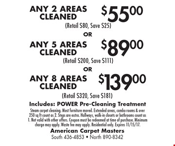 $139.00 ANY 8 AREAS CLEANED OR $89.00 ANY 5 AREAS CLEANED OR $55.00 ANY 2 AREAS CLEANED. Includes: POWER Pre-Cleaning Treatment. Steam carpet cleaning. Most furniture moved. Extended areas, combo rooms & over 250 sq ft count as 2. Steps are extra. Hallways, walk-in closets or bathrooms count as 1. Not valid with other offers. Coupon must be redeemed at time of purchase. Minimum charge may apply. Waste fee may apply. Residential only. Expires 11/15/17.