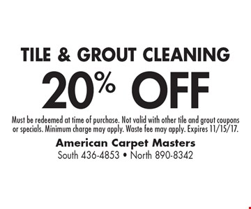 20% OFF TILE & GROUT CLEANING. Must be redeemed at time of purchase. Not valid with other tile and grout couponsor specials. Minimum charge may apply. Waste fee may apply. Expires 11/15/17.