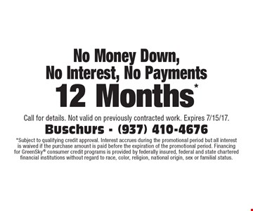 No Money Down, No Interest, No Payments for 12 Months. Subject to qualifying credit approval. Interest accrues during the promotional period but all interest is waived if the purchase amount is paid before the expiration of the promotional period. Financing for GreenSky consumer credit programs is provided by federally insured, federal and state chartered financial institutions without regard to race, color, religion, national origin, sex or familial status. Call for details. Not valid on previously contracted work. Expires 7/15/17.