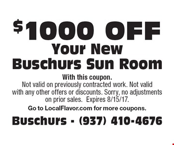 $1000 off Your New Buschurs Sun Room. With this coupon. Not valid on previously contracted work. Not valid with any other offers or discounts. Sorry, no adjustments on prior sales. Expires 8/15/17. Go to LocalFlavor.com for more coupons.