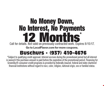 12 Months No Money Down, No Interest, No Payments. Subject to qualifying credit approval. Interest accrues during the promotional period but all interest is waived if the purchase amount is paid before the expiration of the promotional period. Financing for GreenSky consumer credit programs is provided by federally insured, federal and state chartered financial institutions without regard to race, color, religion, national origin, sex or familial status. Expires 8/15/17. Go to LocalFlavor.com for more coupons.