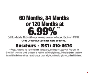 60 Months, 84 Months or 120 Months at 6.99%**  **Fixed APR during the life of the loan. Subject to qualifying credit approval. Financing for GreenSky consumer credit programs is provided by federally insured, federal and state chartered financial institutions without regard to race, color, religion, national origin, sex, or familial status.. Call for details. Not valid on previously contracted work. Expires 10/6/17.Go to LocalFlavor.com for more coupons.